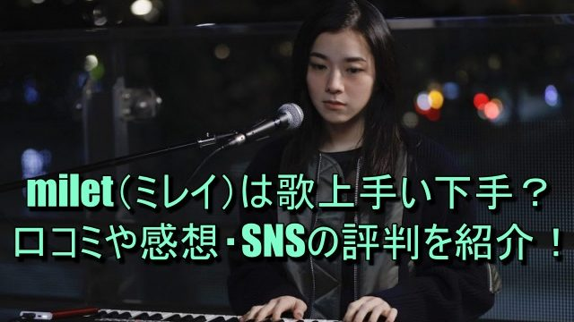 milet(ミレイ)は歌上手い下手?口コミや感想・SNSの評判を紹介!