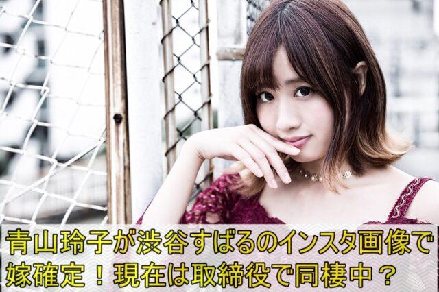 青山玲子が渋谷すばるのインスタ画像で嫁確定!現在は取締役で同棲中?