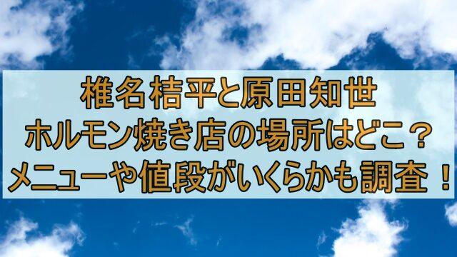 椎名桔平と原田知世のホルモン焼き店の場所はどこ?メニューや値段がいくらかも調査!