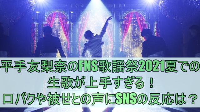 平手友梨奈のFNS歌謡祭2021夏での生歌が上手すぎる!口パクや被せとの声にSNSの反応は?