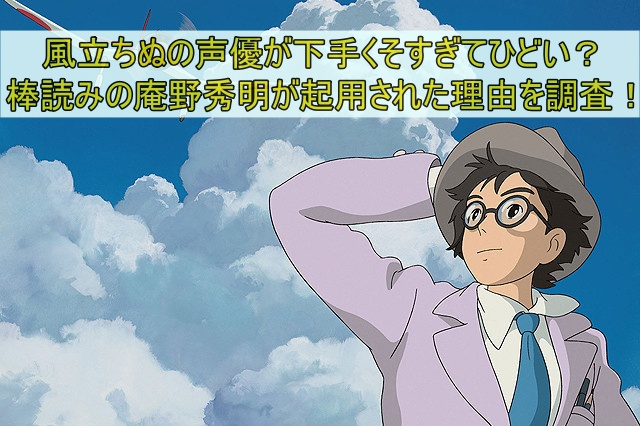 風立ちぬの声優が下手くそすぎてひどい?棒読みの庵野秀明が起用された理由を調査!